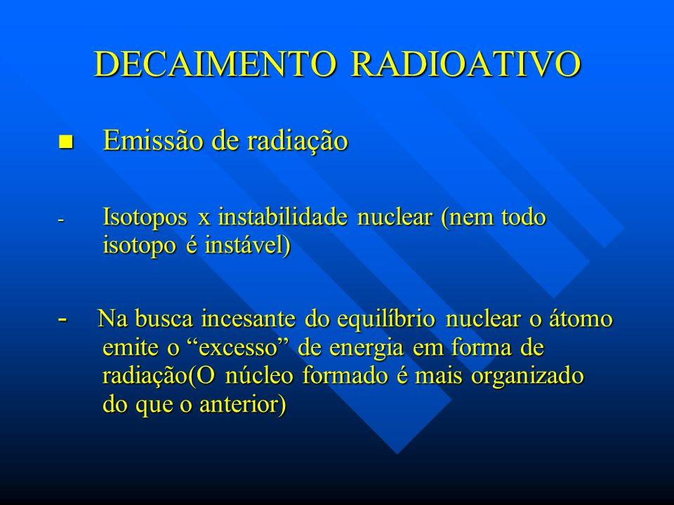 DECAIMENTO RADIOATIVO Emissão de radiação Emissão de radiação - Isotopos x instabilidade nuclear (nem todo isotopo é instável) - Na busca incesante do