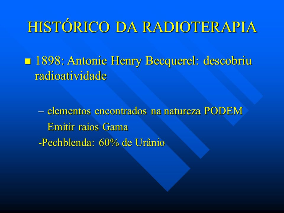 HISTÓRICO DA RADIOTERAPIA 1898: Antonie Henry Becquerel: descobriu radioatividade 1898: Antonie Henry Becquerel: descobriu radioatividade –elementos e