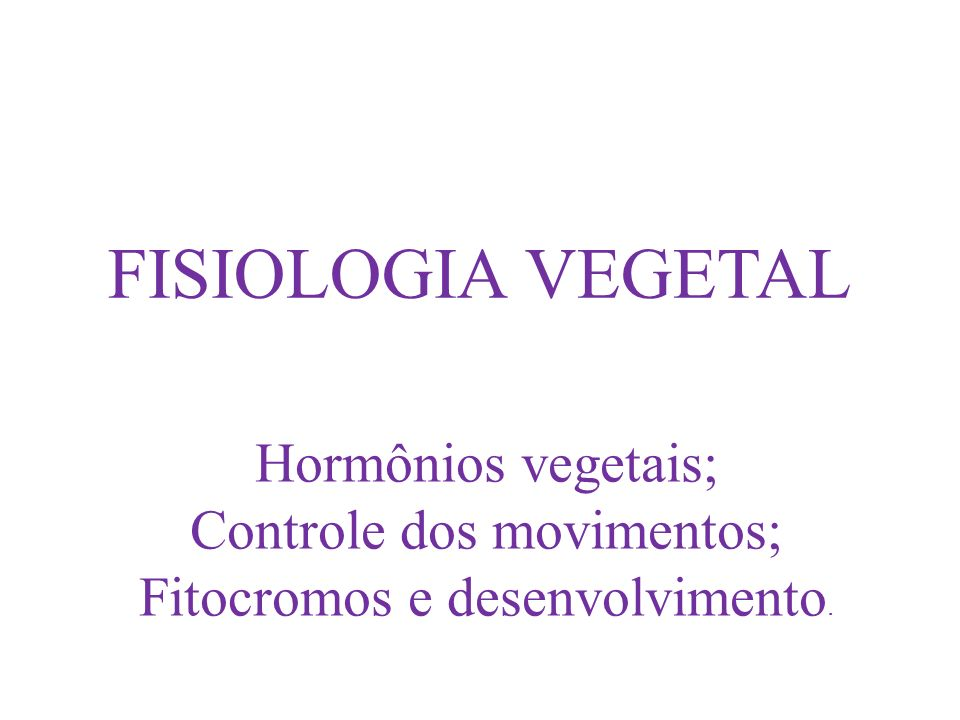 FISIOLOGIA VEGETAL Hormônios vegetais; Controle dos movimentos; Fitocromos e desenvolvimento.