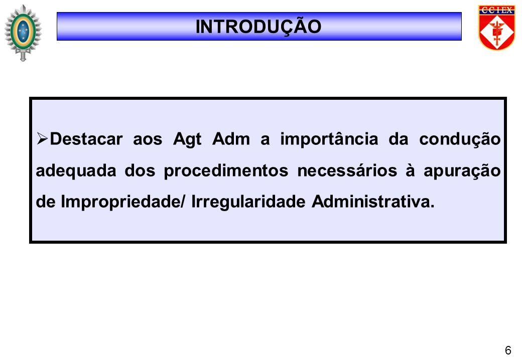 INTRODUÇÃO Destacar aos Agt Adm a importância da condução adequada dos procedimentos necessários à apuração de Impropriedade/ Irregularidade Administr