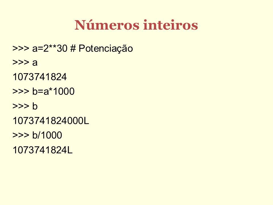 Números inteiros >>> a=2**30 # Potenciação >>> a 1073741824 >>> b=a*1000 >>> b 1073741824000L >>> b/1000 1073741824L