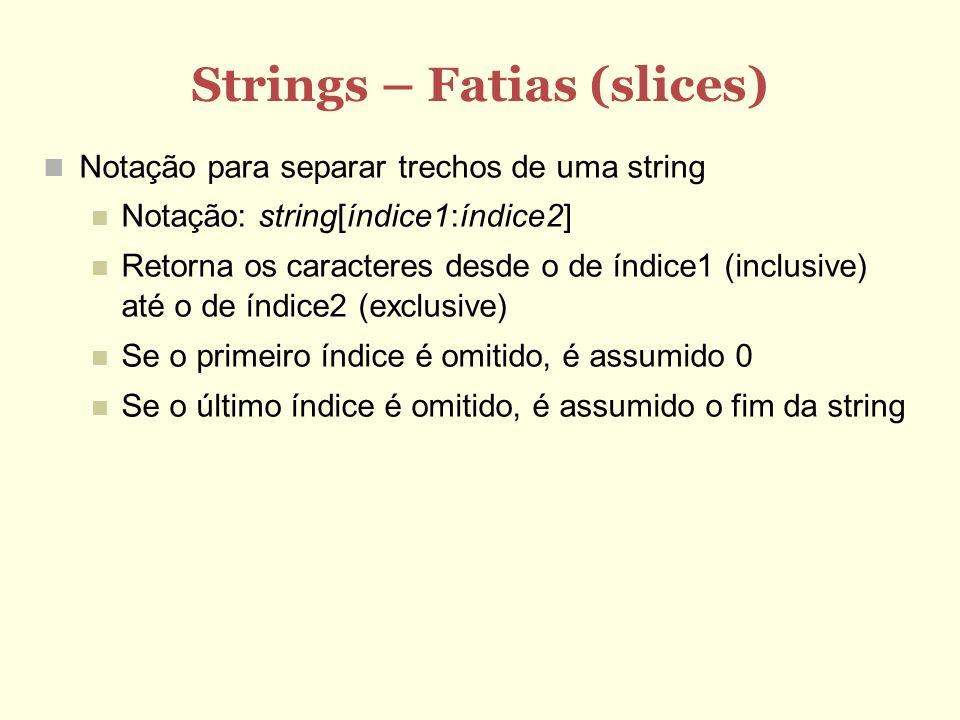 Strings – Fatias (slices) Notação para separar trechos de uma string Notação: string[índice1:índice2] Retorna os caracteres desde o de índice1 (inclus