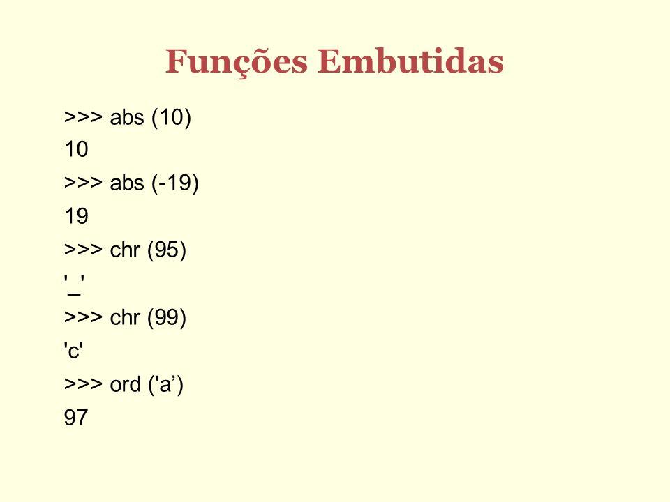 Funções Embutidas >>> abs (10) 10 >>> abs (-19) 19 >>> chr (95) '_' >>> chr (99) 'c' >>> ord ('a) 97