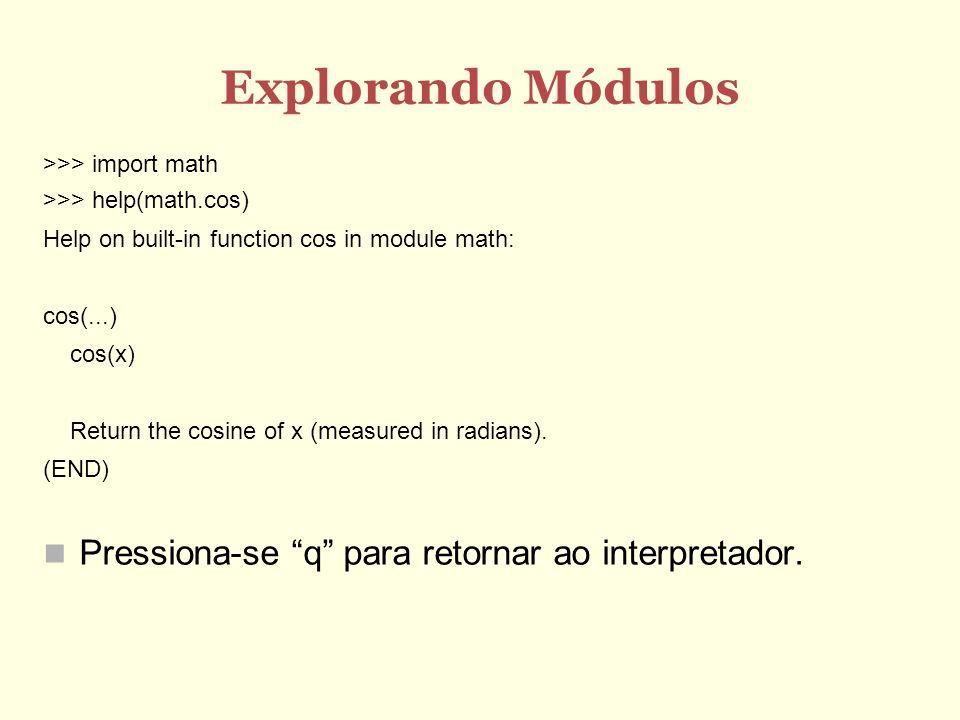 Explorando Módulos >>> import math >>> help(math.cos) Help on built-in function cos in module math: cos(...) cos(x) Return the cosine of x (measured i