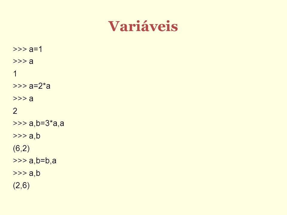 Variáveis >>> a=1 >>> a 1 >>> a=2*a >>> a 2 >>> a,b=3*a,a >>> a,b (6,2) >>> a,b=b,a >>> a,b (2,6)