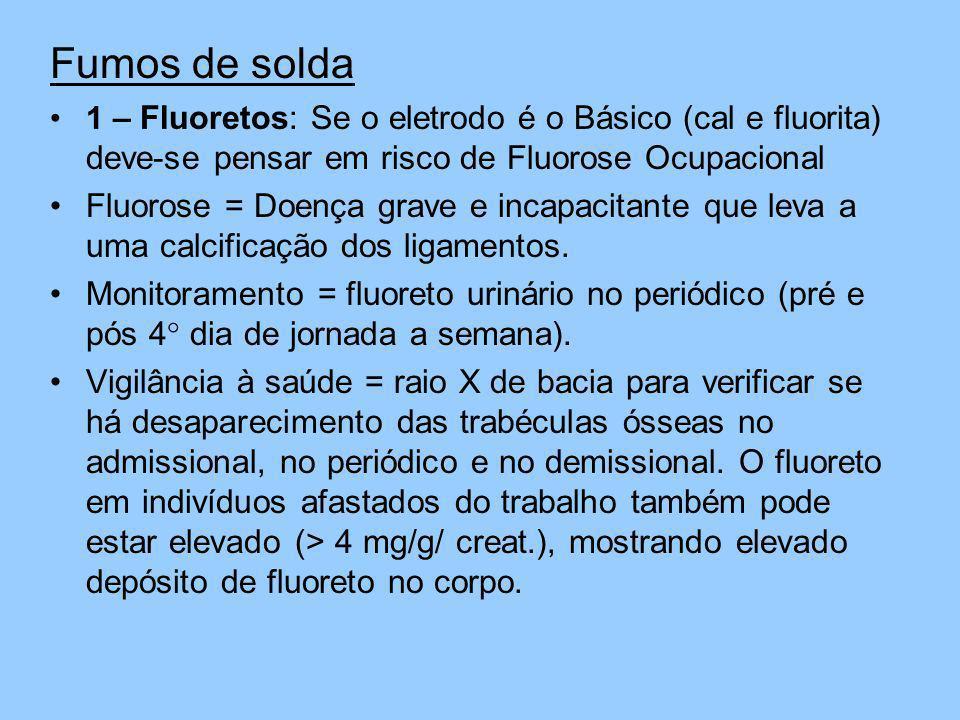 Fumos de solda 1 – Fluoretos: Se o eletrodo é o Básico (cal e fluorita) deve-se pensar em risco de Fluorose Ocupacional Fluorose = Doença grave e inca
