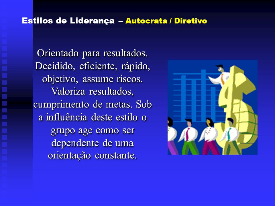 Estilos de Liderança – Autocrata / Diretivo Orientado para resultados. Decidido, eficiente, rápido, objetivo, assume riscos. Valoriza resultados, cump