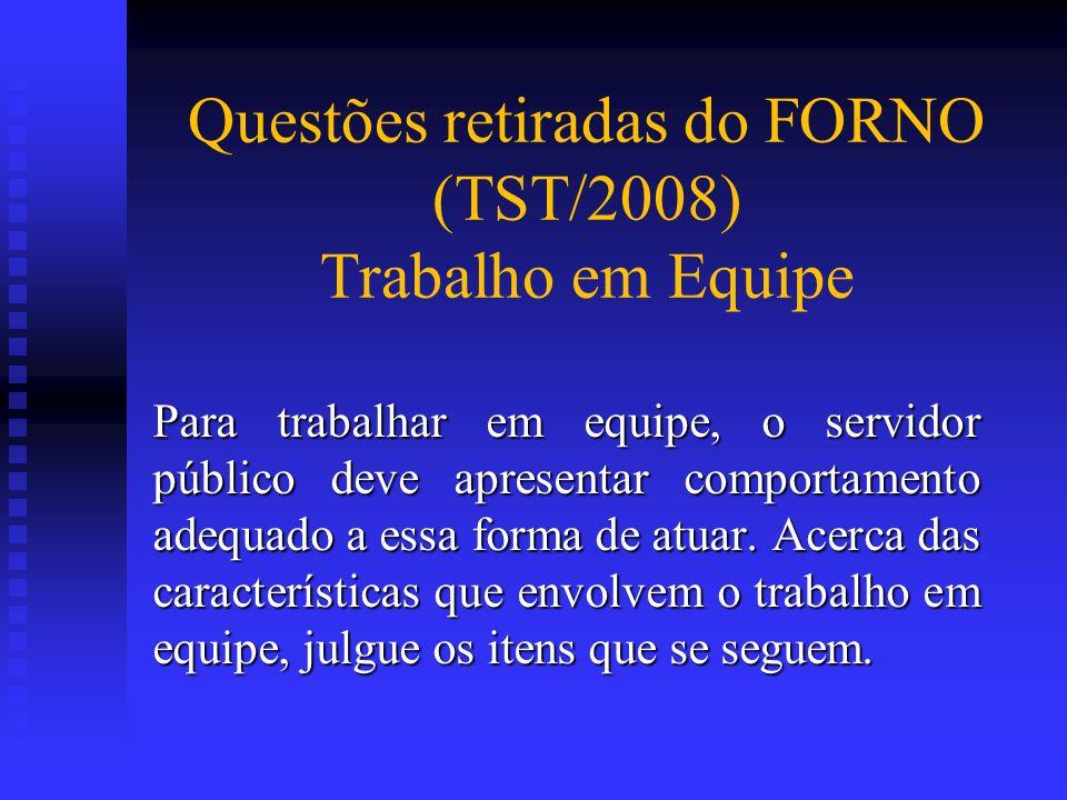 Questões retiradas do FORNO (TST/2008) Trabalho em Equipe Para trabalhar em equipe, o servidor público deve apresentar comportamento adequado a essa f