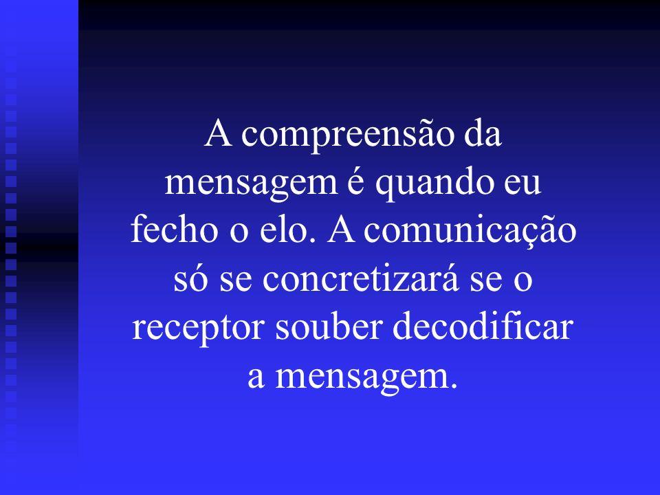 A compreensão da mensagem é quando eu fecho o elo. A comunicação só se concretizará se o receptor souber decodificar a mensagem.