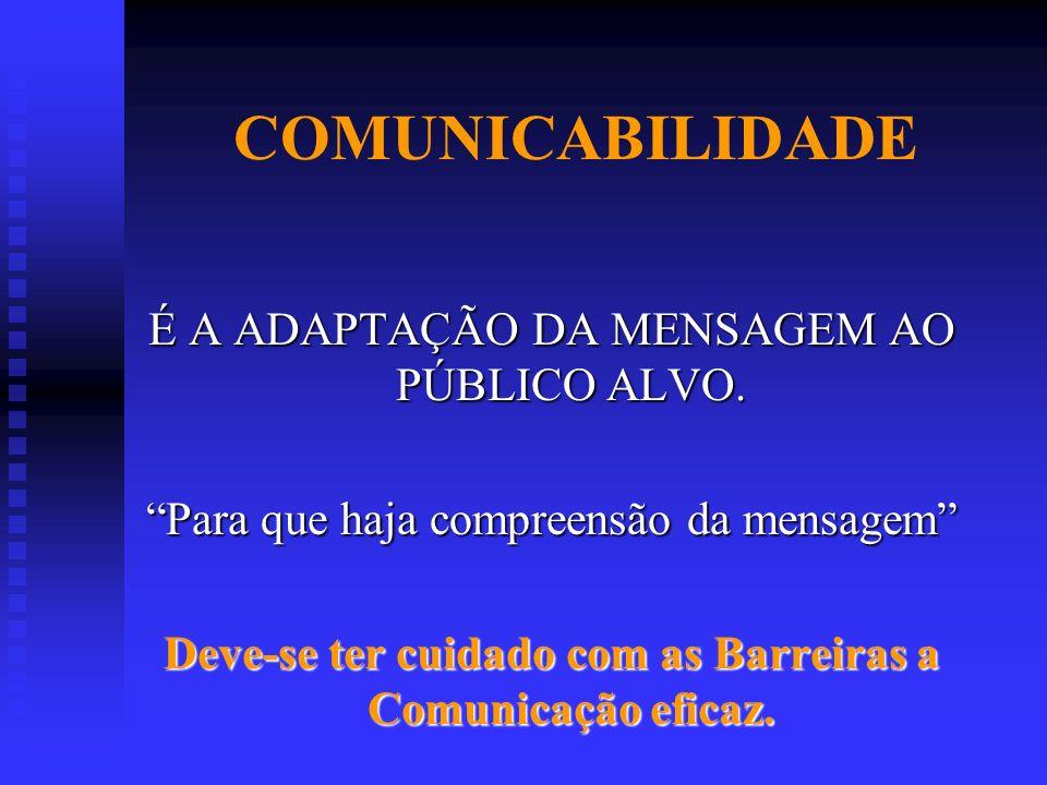 COMUNICABILIDADE É A ADAPTAÇÃO DA MENSAGEM AO PÚBLICO ALVO. Para que haja compreensão da mensagem Deve-se ter cuidado com as Barreiras a Comunicação e