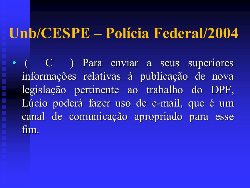Unb/CESPE – Polícia Federal/2004 ( C ) Para enviar a seus superiores informações relativas à publicação de nova legislação pertinente ao trabalho do D