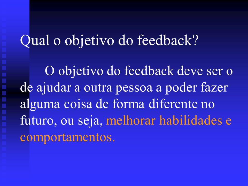 Qual o objetivo do feedback? O objetivo do feedback deve ser o de ajudar a outra pessoa a poder fazer alguma coisa de forma diferente no futuro, ou se