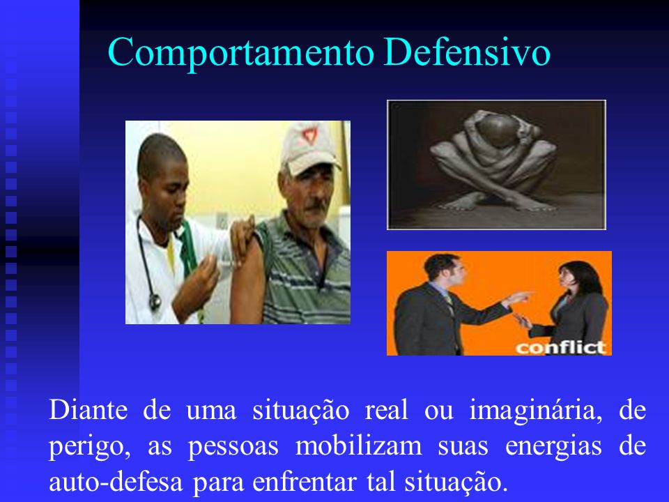 Comportamento Defensivo Diante de uma situação real ou imaginária, de perigo, as pessoas mobilizam suas energias de auto-defesa para enfrentar tal sit