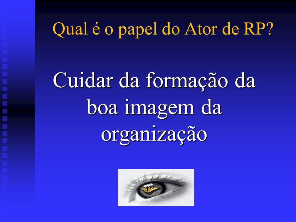Qual é o papel do Ator de RP? Cuidar da formação da boa imagem da organização