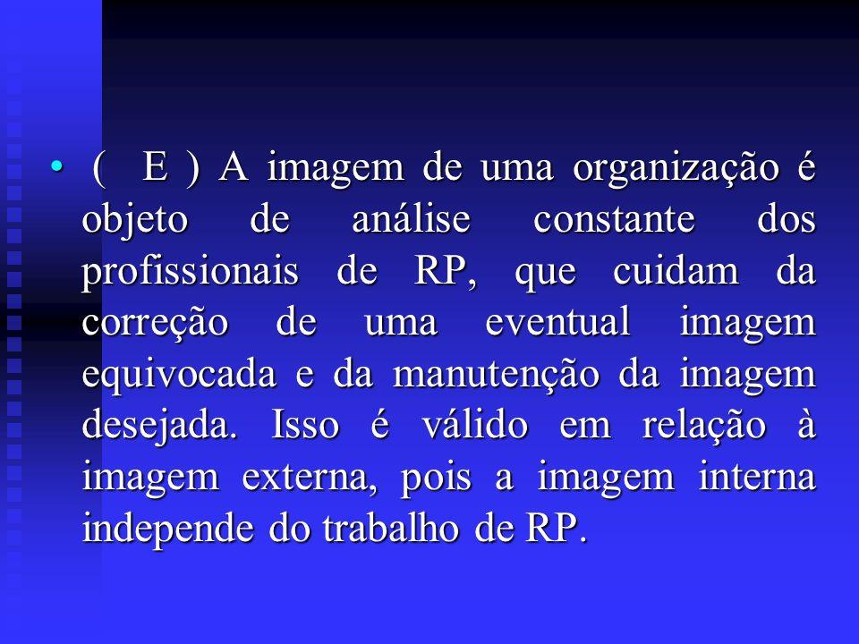( E ) A imagem de uma organização é objeto de análise constante dos profissionais de RP, que cuidam da correção de uma eventual imagem equivocada e da