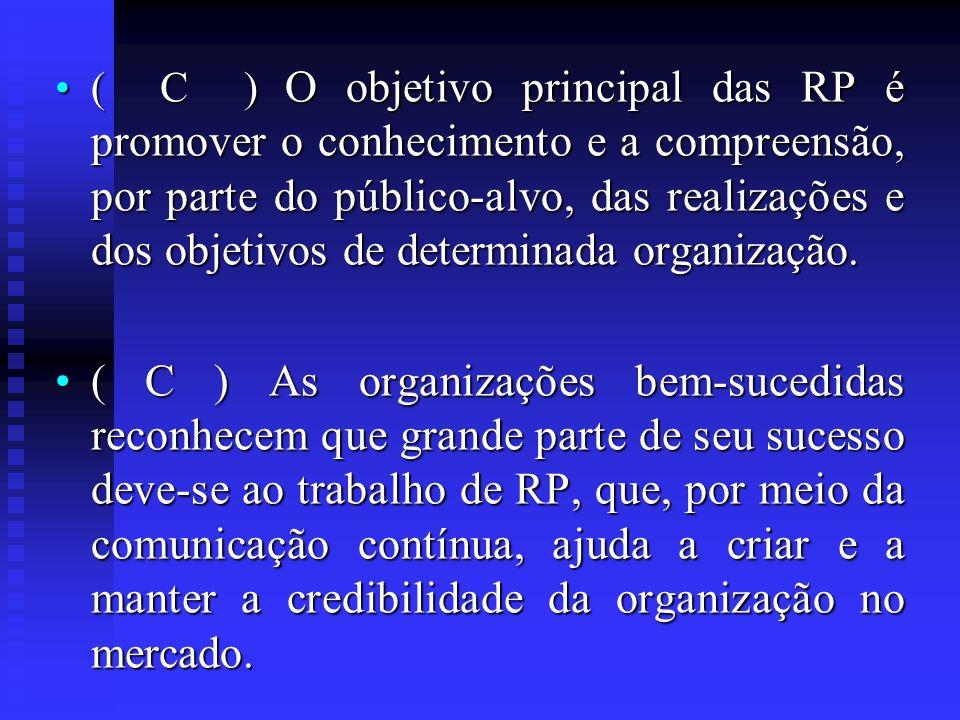 ( C ) O objetivo principal das RP é promover o conhecimento e a compreensão, por parte do público-alvo, das realizações e dos objetivos de determinada