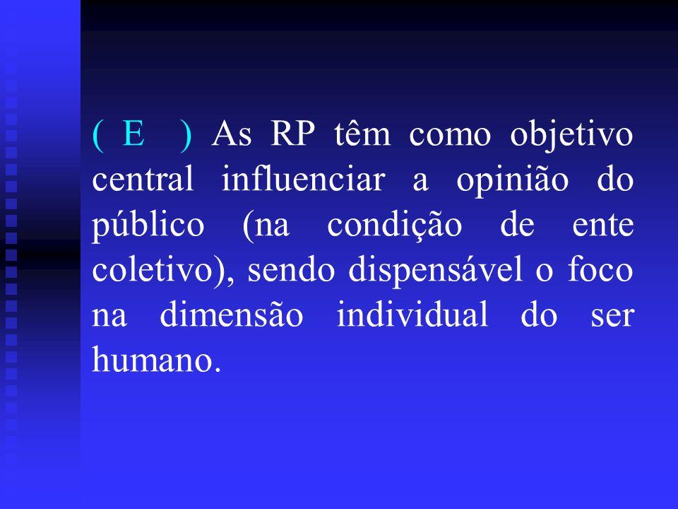 ( E ) As RP têm como objetivo central influenciar a opinião do público (na condição de ente coletivo), sendo dispensável o foco na dimensão individual