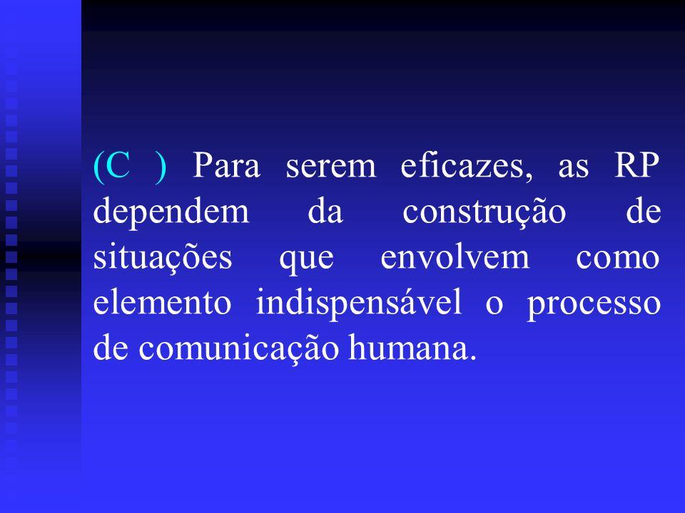 (C ) Para serem eficazes, as RP dependem da construção de situações que envolvem como elemento indispensável o processo de comunicação humana.