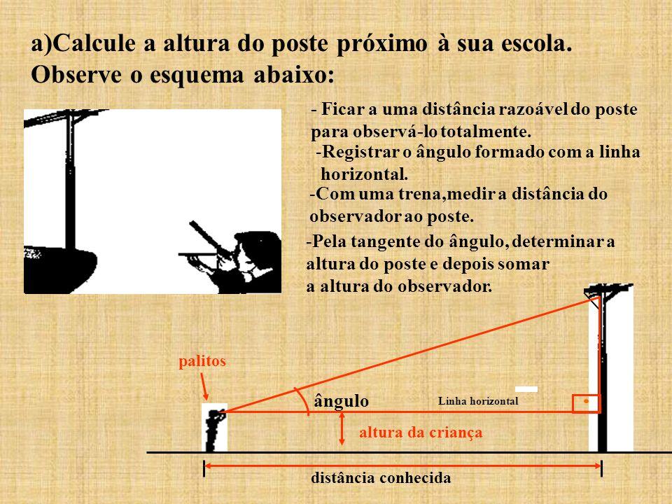 a)Calcule a altura do poste próximo à sua escola. Observe o esquema abaixo: altura da criança palitos distância conhecida ângulo - Ficar a uma distânc