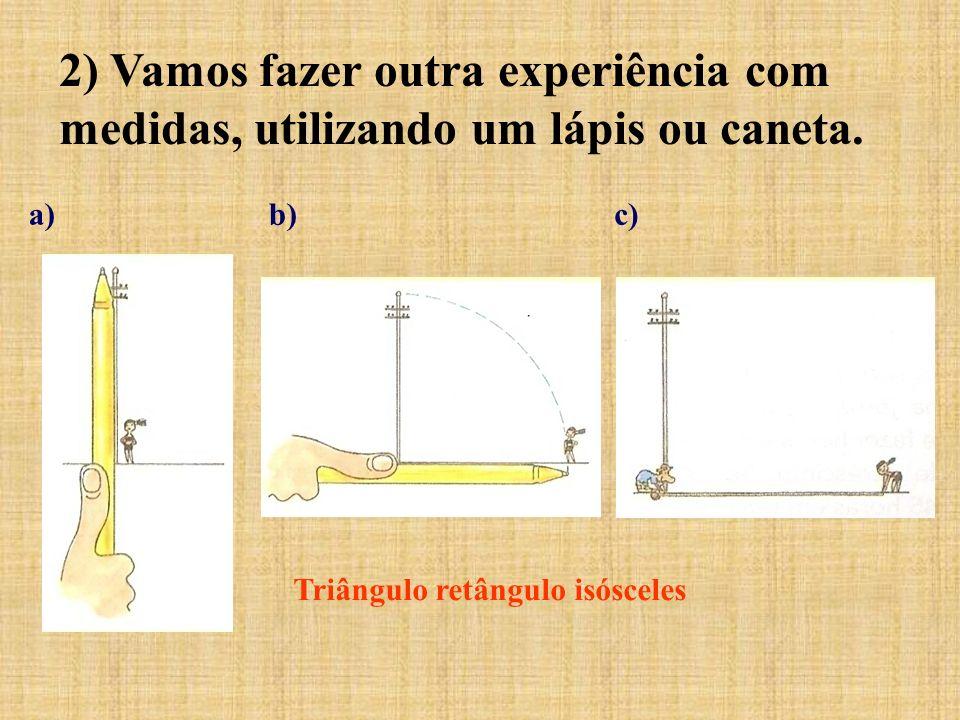 2) Vamos fazer outra experiência com medidas, utilizando um lápis ou caneta. a)b)c) Triângulo retângulo isósceles