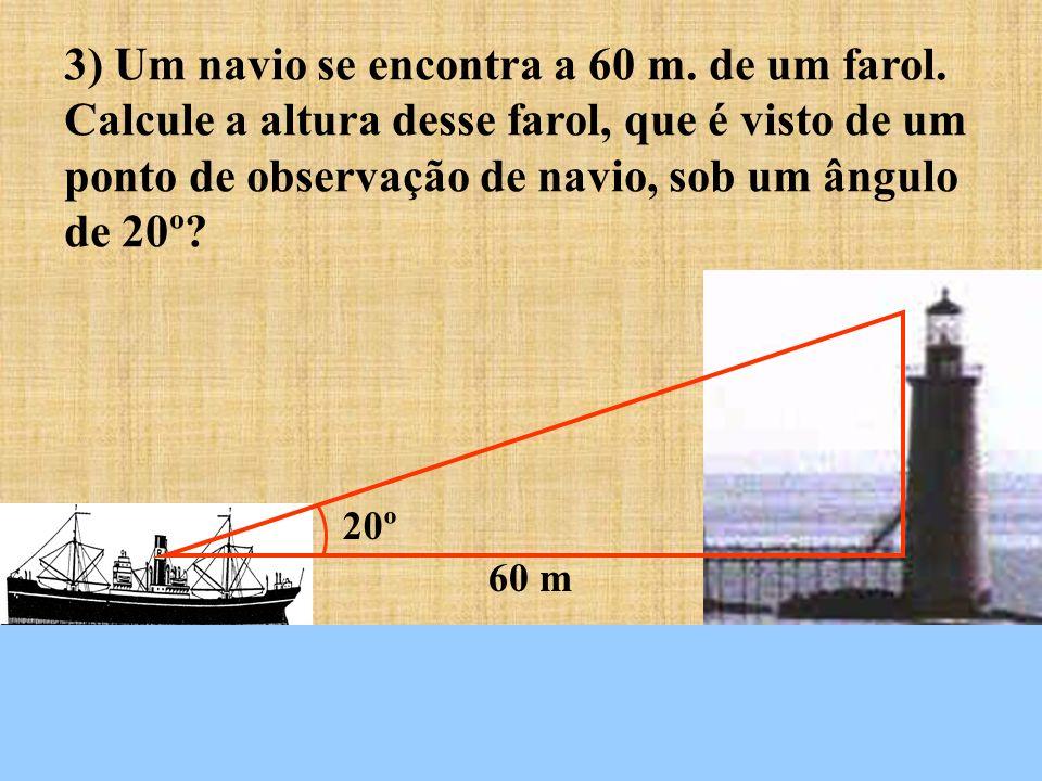 20º 60 m 3) Um navio se encontra a 60 m. de um farol. Calcule a altura desse farol, que é visto de um ponto de observação de navio, sob um ângulo de 2