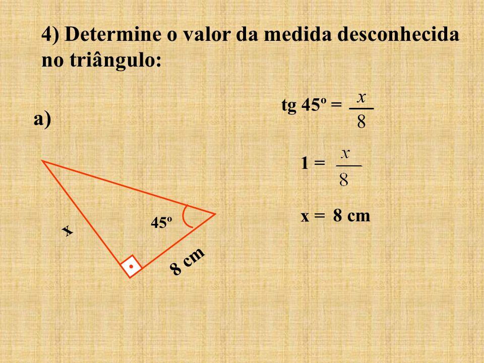 4) Determine o valor da medida desconhecida no triângulo: a) 8 cm 45º x tg 45º = 1 = x = 8 x 8 cm