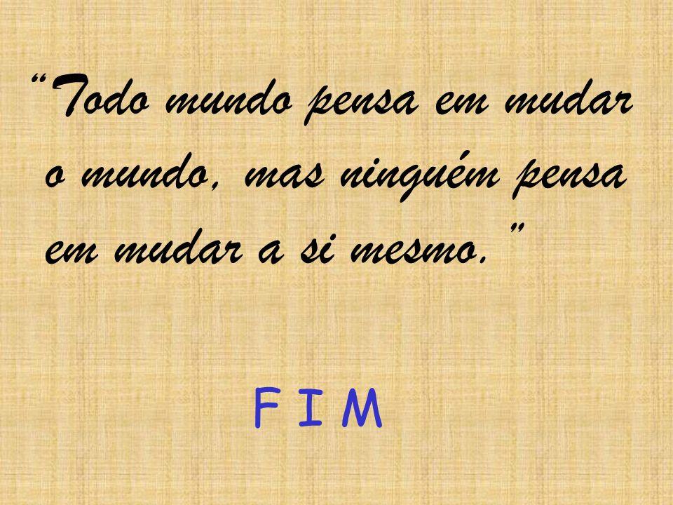 Todo mundo pensa em mudar o mundo, mas ninguém pensa em mudar a si mesmo. F I M