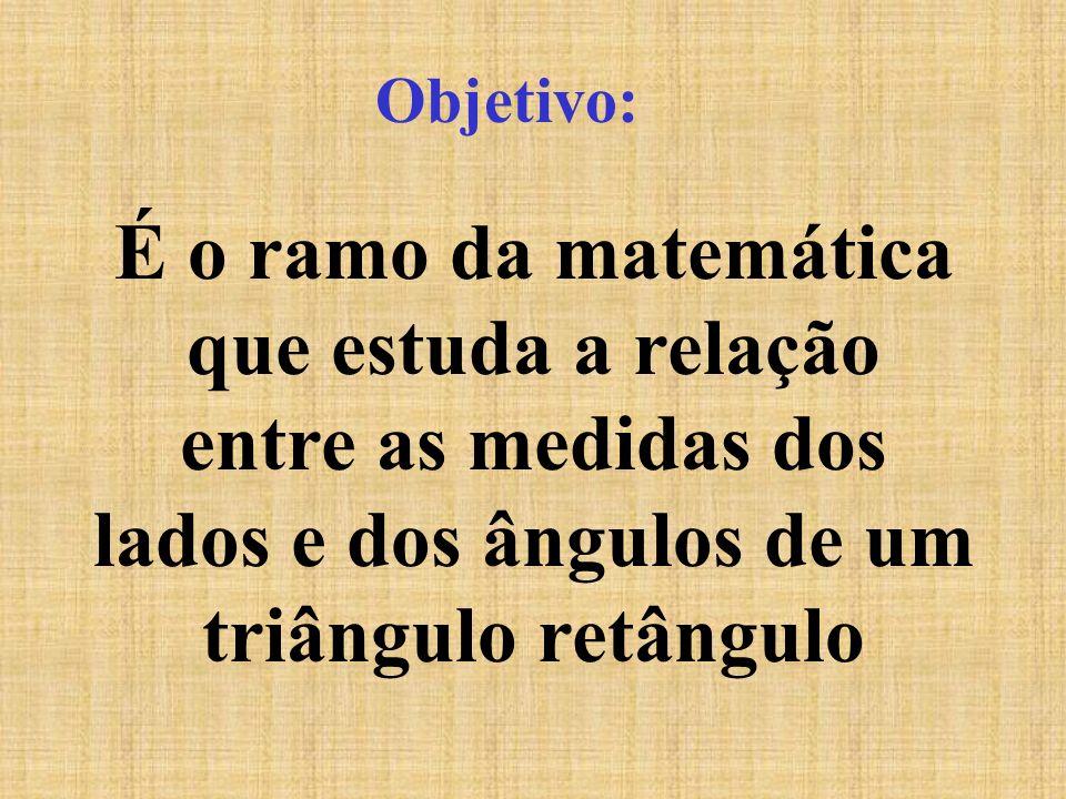 Objetivo: É o ramo da matemática que estuda a relação entre as medidas dos lados e dos ângulos de um triângulo retângulo
