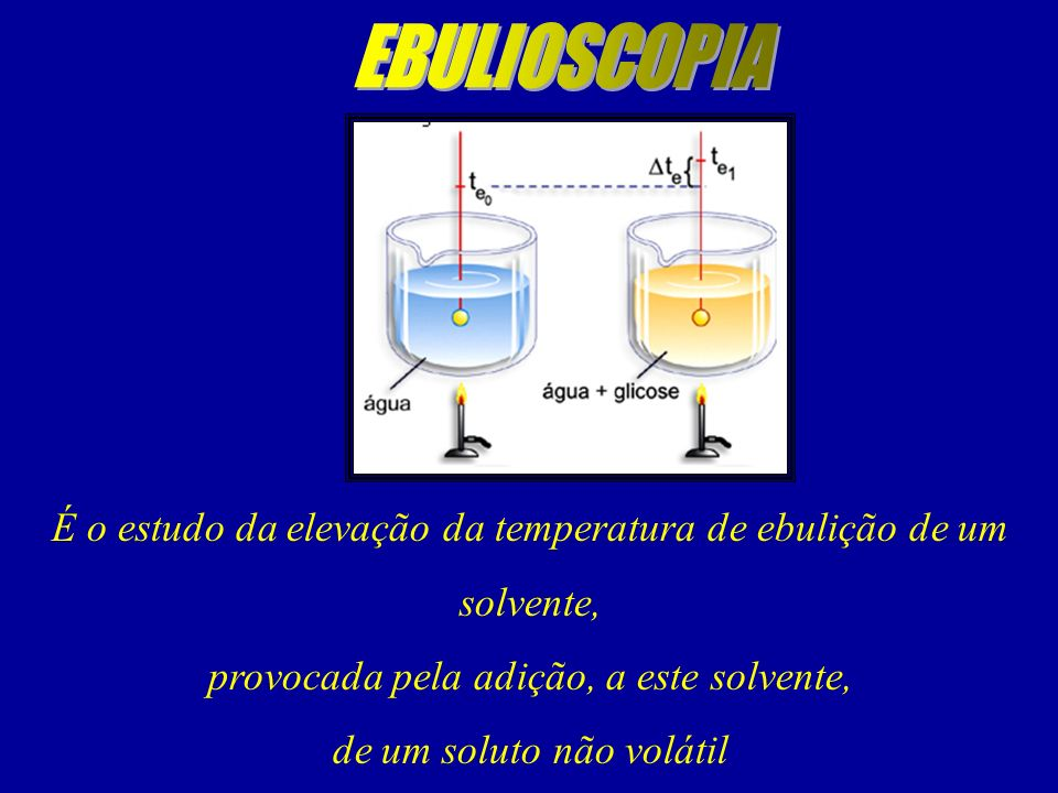 É o estudo da elevação da temperatura de ebulição de um solvente, provocada pela adição, a este solvente, de um soluto não volátil