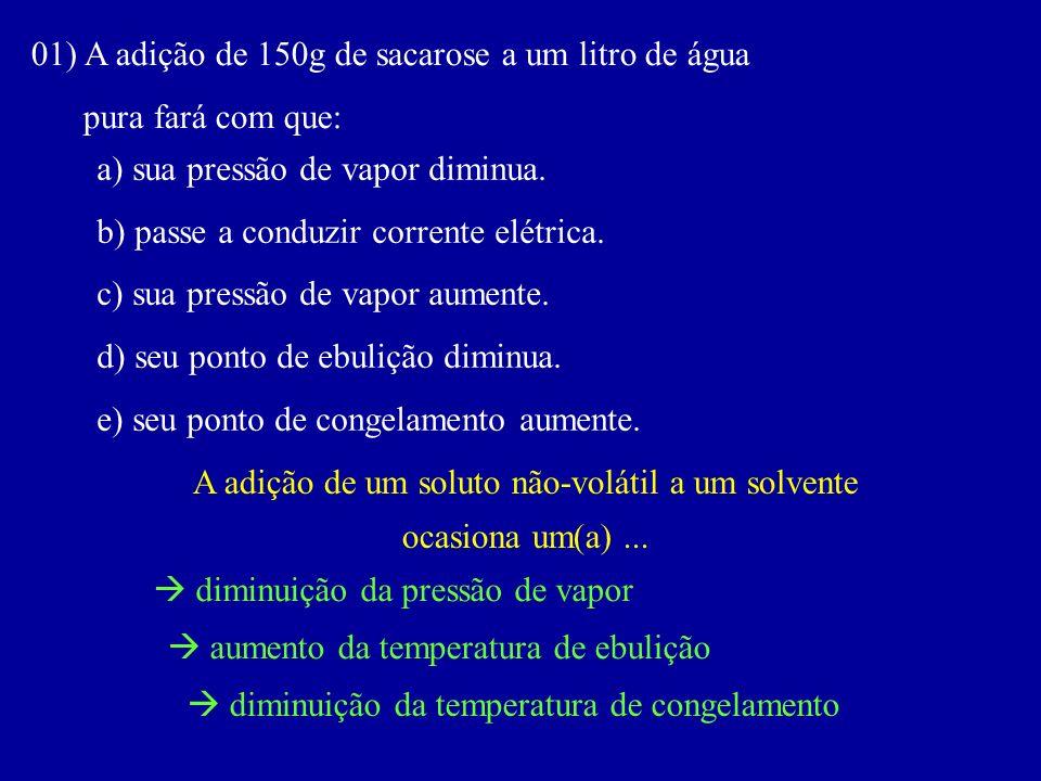 01) A adição de 150g de sacarose a um litro de água pura fará com que: a) sua pressão de vapor diminua. b) passe a conduzir corrente elétrica. c) sua