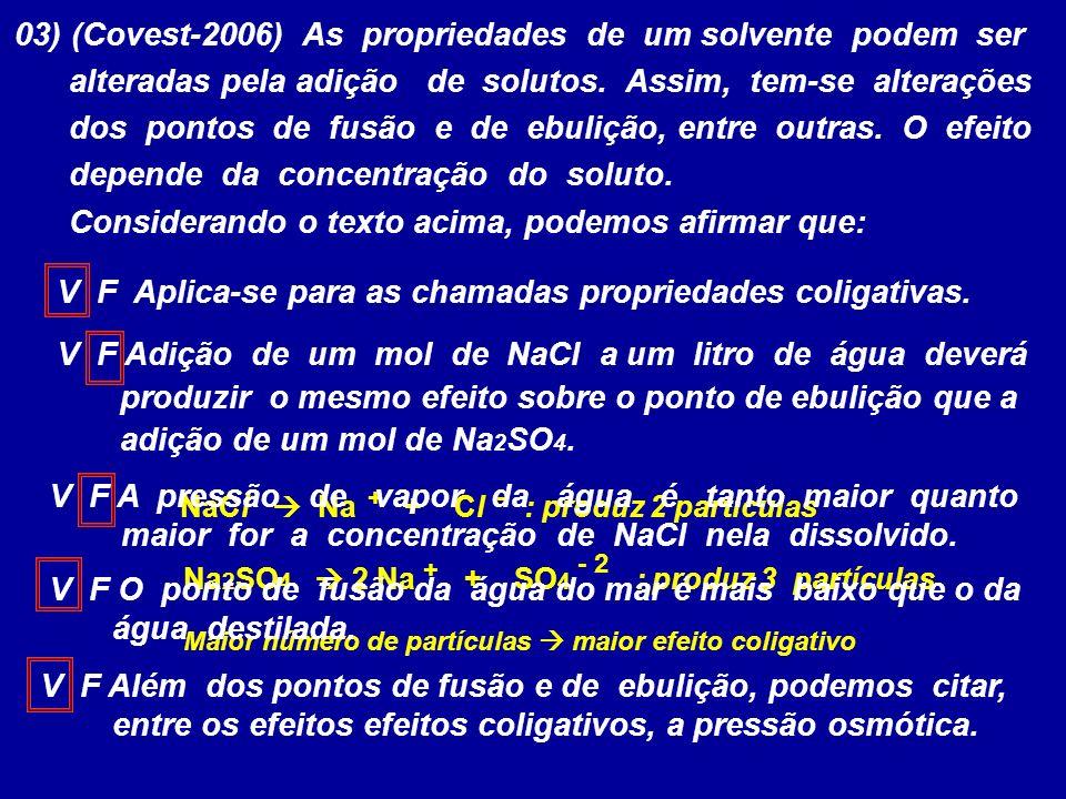 03) (Covest-2006) As propriedades de um solvente podem ser alteradas pela adição de solutos. Assim, tem-se alterações dos pontos de fusão e de ebuliçã