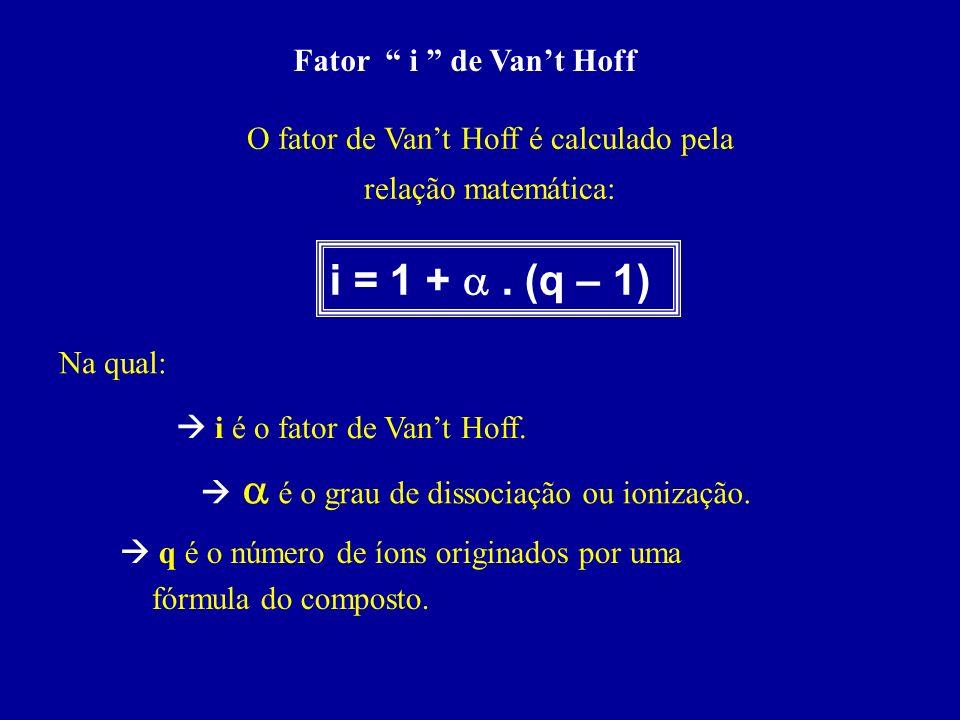 Fator i de Vant Hoff O fator de Vant Hoff é calculado pela relação matemática: i = 1 +. (q – 1) Na qual: i é o fator de Vant Hoff. é o grau de dissoci
