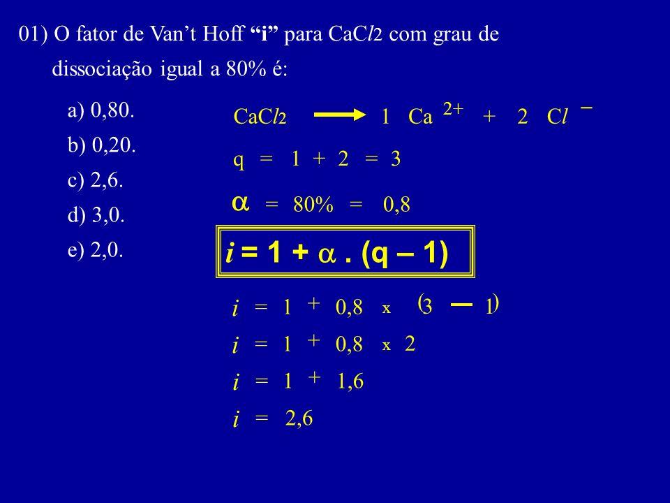 01) O fator de Vant Hoff i para CaCl 2 com grau de dissociação igual a 80% é: a) 0,80. b) 0,20. c) 2,6. d) 3,0. e) 2,0. i = 1 +. (q – 1) i q x = CaCl