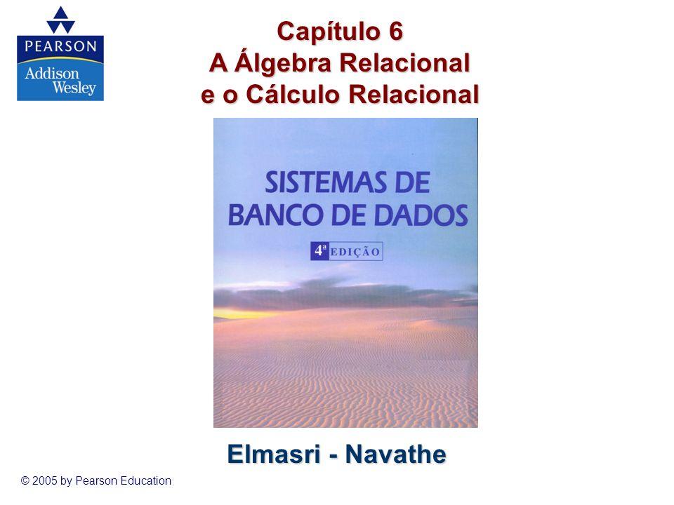 Sistemas de Banco de Dados © 2005 by Pearson Education 1 Elmasri - Navathe Capítulo 6 A Álgebra Relacional e o Cálculo Relacional