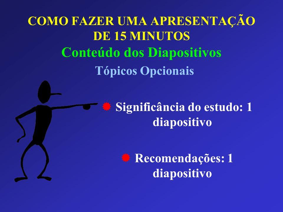 COMO FAZER UMA APRESENTAÇÃO DE 15 MINUTOS Conteúdo dos Diapositivos Tópicos Opcionais Significância do estudo: 1 diapositivo Recomendações: 1 diaposit