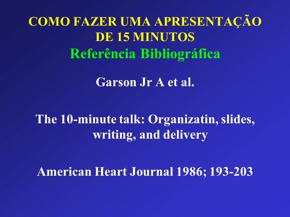 COMO FAZER UMA APRESENTAÇÃO DE 15 MINUTOS Referência Bibliográfica Garson Jr A et al. The 10-minute talk: Organizatin, slides, writing, and delivery A