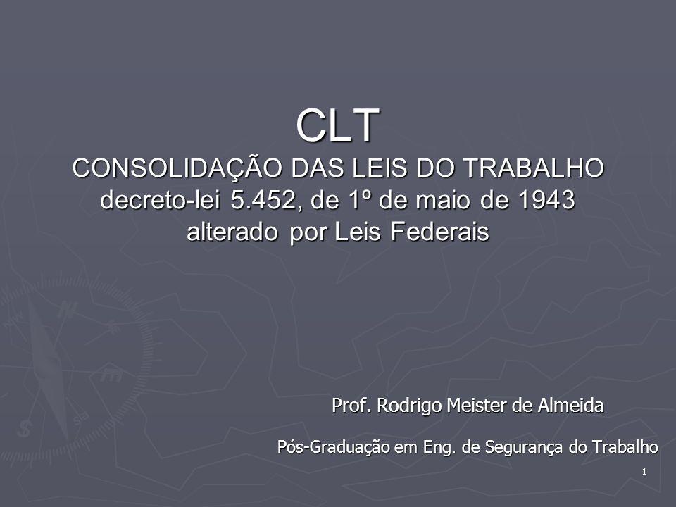 1 CLT CONSOLIDAÇÃO DAS LEIS DO TRABALHO decreto-lei 5.452, de 1º de maio de 1943 alterado por Leis Federais Prof. Rodrigo Meister de Almeida Pós-Gradu