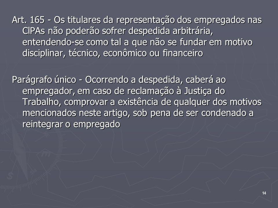 14 Art. 165 - Os titulares da representação dos empregados nas ClPAs não poderão sofrer despedida arbitrária, entendendo-se como tal a que não se fund