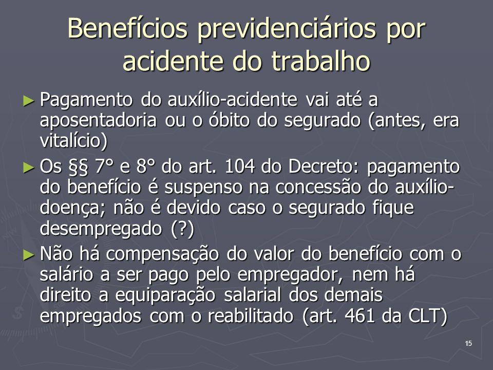 15 Benefícios previdenciários por acidente do trabalho Pagamento do auxílio-acidente vai até a aposentadoria ou o óbito do segurado (antes, era vitalí