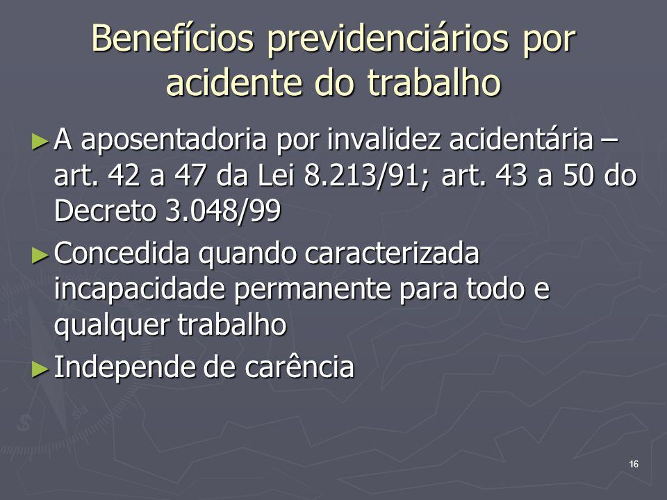 16 Benefícios previdenciários por acidente do trabalho A aposentadoria por invalidez acidentária – art. 42 a 47 da Lei 8.213/91; art. 43 a 50 do Decre