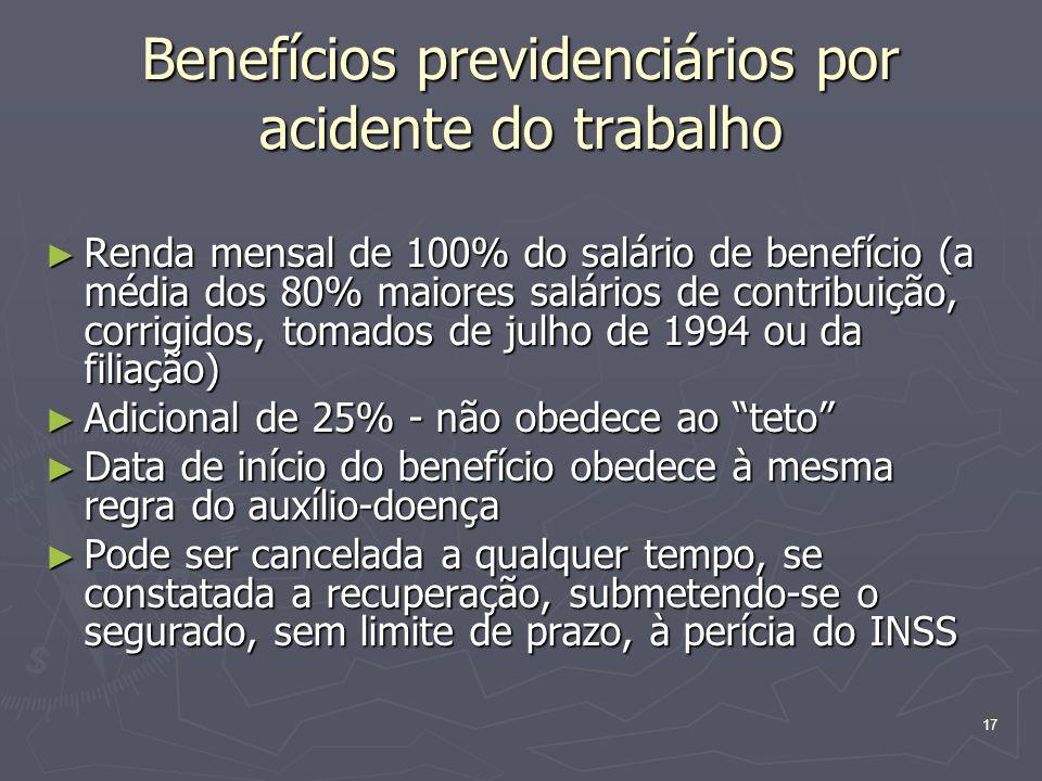 17 Benefícios previdenciários por acidente do trabalho Renda mensal de 100% do salário de benefício (a média dos 80% maiores salários de contribuição,