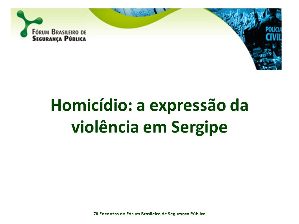 Homicídio: a expressão da violência em Sergipe 7º Encontro do Fórum Brasileiro de Segurança Pública