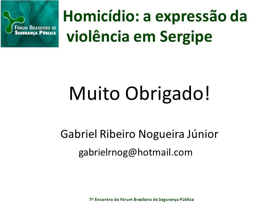 Homicídio: a expressão da violência em Sergipe Muito Obrigado! Gabriel Ribeiro Nogueira Júnior gabrielrnog@hotmail.com 7º Encontro do Fórum Brasileiro