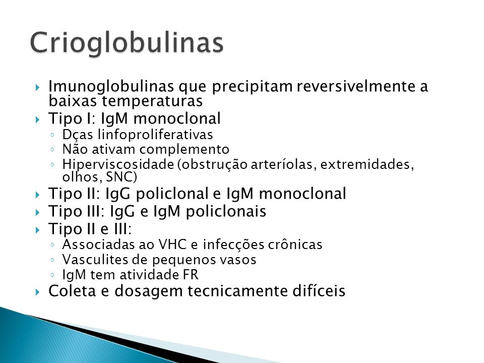 Imunoglobulinas que precipitam reversivelmente a baixas temperaturas Tipo I: IgM monoclonal Dças linfoproliferativas Não ativam complemento Hipervisco