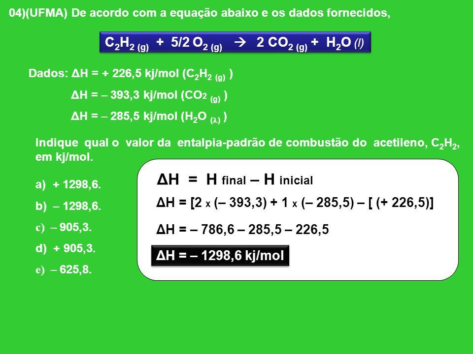 04)(UFMA) De acordo com a equação abaixo e os dados fornecidos, C 2 H 2 (g) + 5/2 O 2 (g) 2 CO 2 (g) + H 2 O (l) Dados: ΔH = + 226,5 kj/mol (C 2 H 2 (