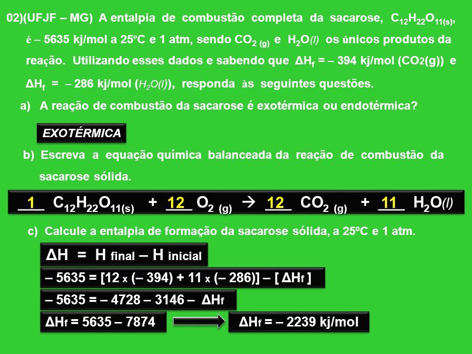 02)(UFJF – MG) A entalpia de combustão completa da sacarose, C 12 H 22 O 11(s), é – 5635 kj/mol a 25ºC e 1 atm, sendo CO 2 (g) e H 2 O (l) os únicos p