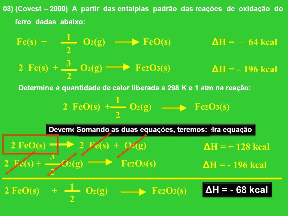 03) (Covest – 2000) A partir das entalpias padrão das reações de oxidação do ferro dadas abaixo: Fe(s) + O 2 (g) FeO(s) 2 Fe(s) + O 2 (g) Fe 2 O 3 (s)