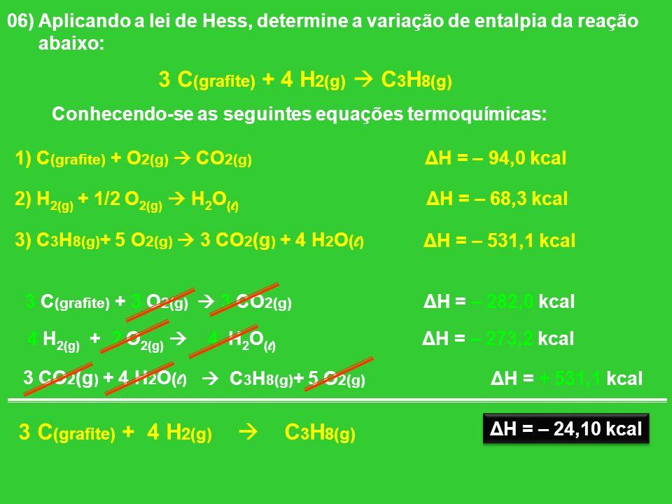06) Aplicando a lei de Hess, determine a variação de entalpia da reação abaixo: 3 C (grafite) + 4 H 2(g) C 3 H 8(g) Conhecendo-se as seguintes equaçõe
