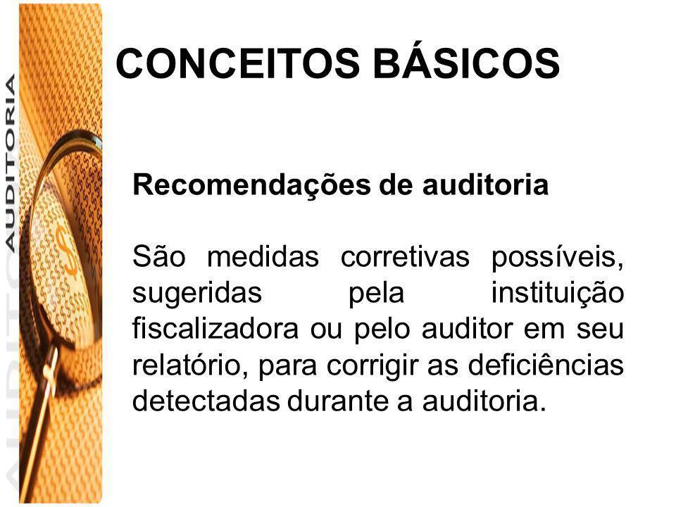 CONCEITOS BÁSICOS Recomendações de auditoria São medidas corretivas possíveis, sugeridas pela instituição fiscalizadora ou pelo auditor em seu relatór