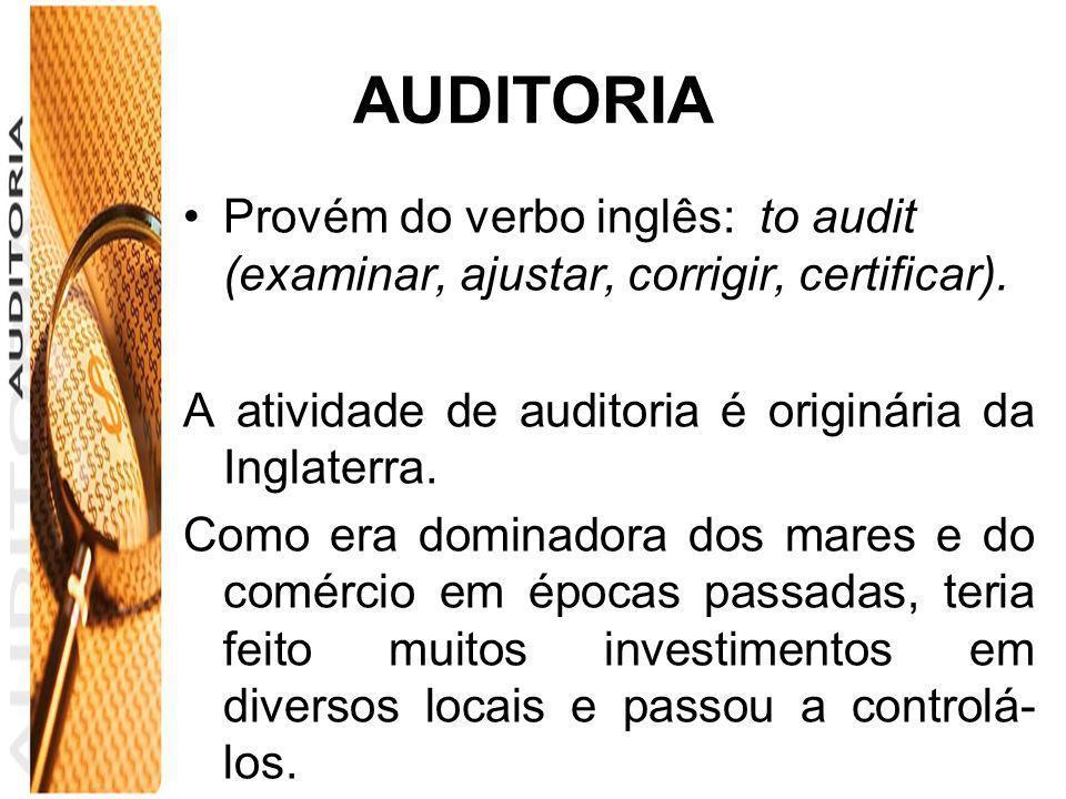 AUDITORIA Provém do verbo inglês: to audit (examinar, ajustar, corrigir, certificar). A atividade de auditoria é originária da Inglaterra. Como era do